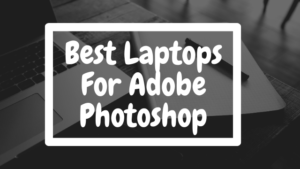 Read more about the article Best Laptops For Adobe Photoshop