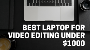 Read more about the article Best Laptop For Video Editing Under $1000