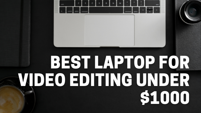 You are currently viewing Best Laptop For Video Editing Under $1000
